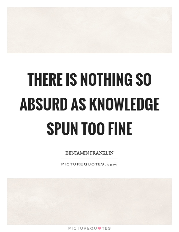 There is nothing so absurd as knowledge spun too fine Picture Quote #1