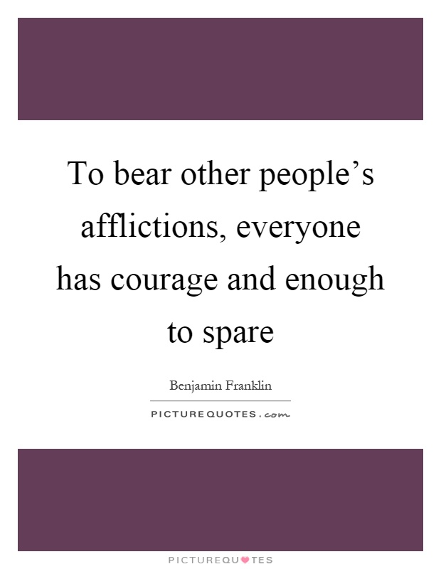 To bear other people's afflictions, everyone has courage and enough to spare Picture Quote #1