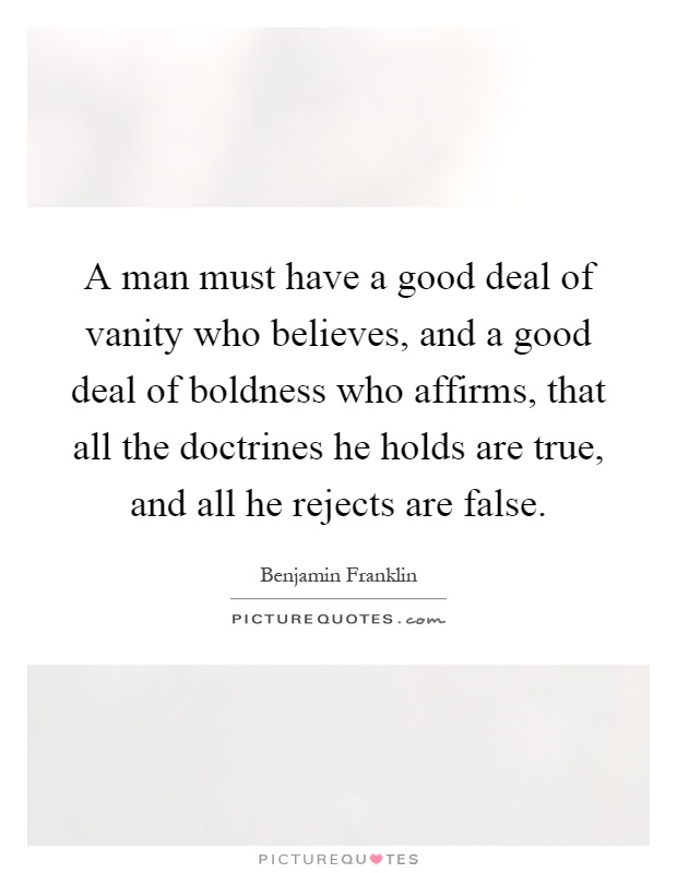 A man must have a good deal of vanity who believes, and a good deal of boldness who affirms, that all the doctrines he holds are true, and all he rejects are false Picture Quote #1