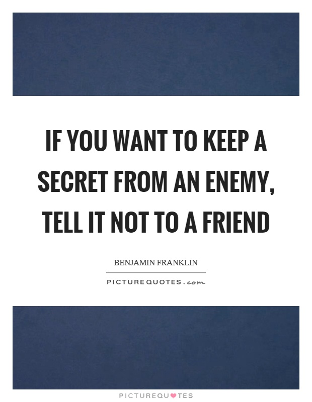 If you want to keep a secret from an enemy, tell it not to a friend Picture Quote #1