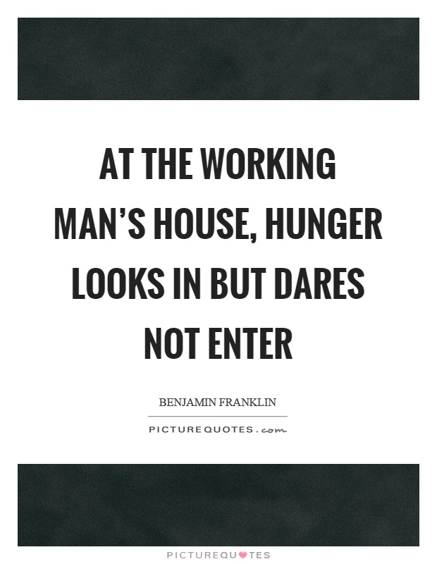 At the working man's house, hunger looks in but dares not enter Picture Quote #1