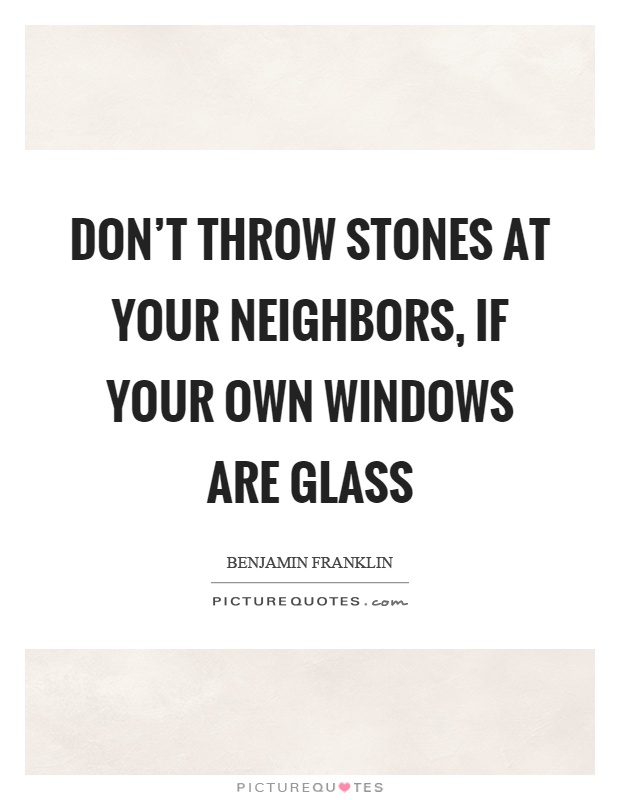 Don't throw stones at your neighbors, if your own windows are glass Picture Quote #1