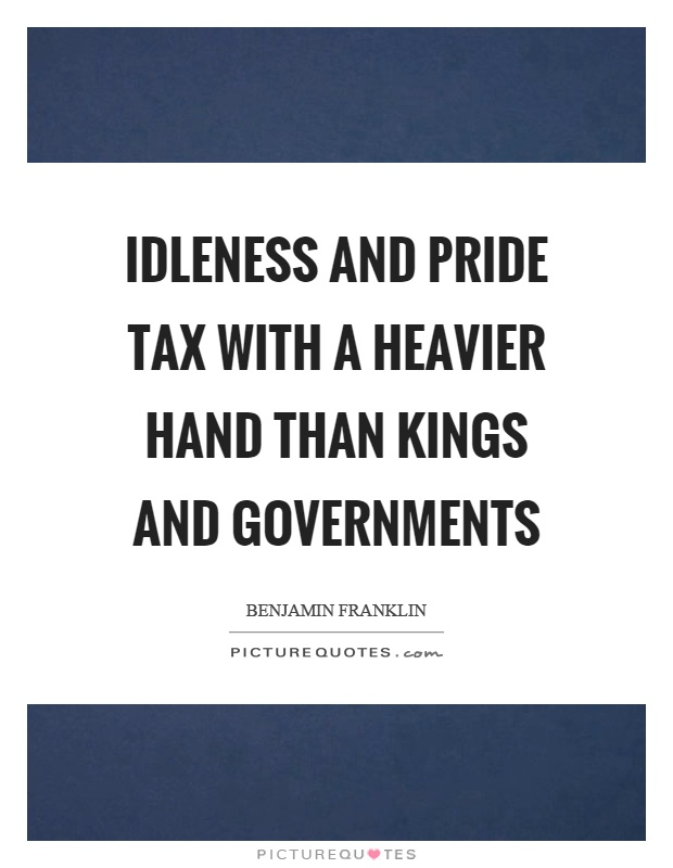 Idleness and pride tax with a heavier hand than kings and governments Picture Quote #1