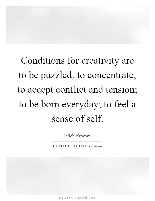 Conditions for creativity are to be puzzled; to concentrate; to accept conflict and tension; to be born everyday; to feel a sense of self Picture Quote #1