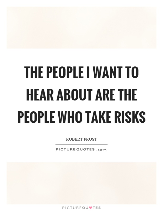 The people I want to hear about are the people who take risks Picture Quote #1