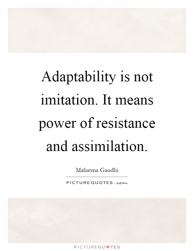 Adaptability is not imitation. It means power of resistance and assimilation Picture Quote #1
