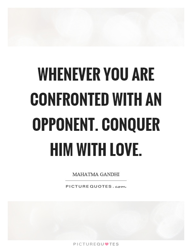 whenever you are confronted with an opponent conquer him