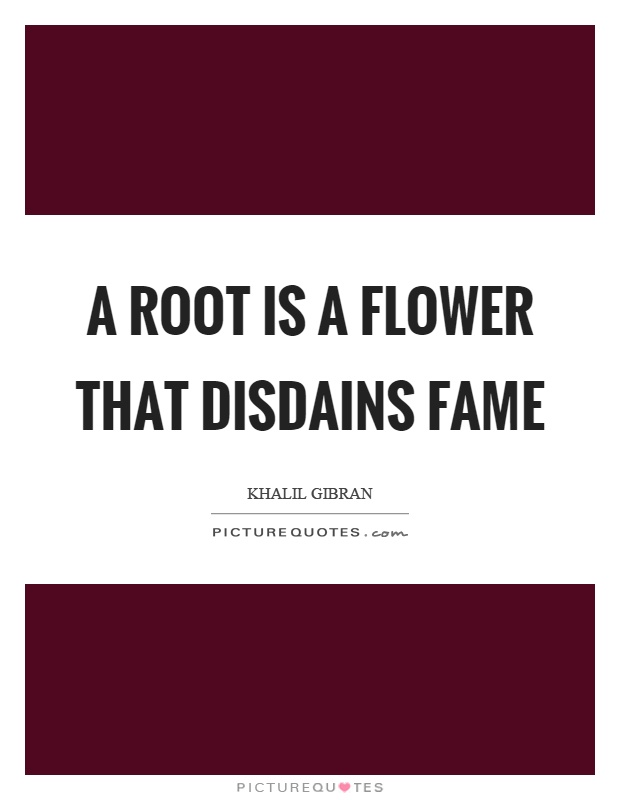 A root is a flower that disdains fame Picture Quote #1