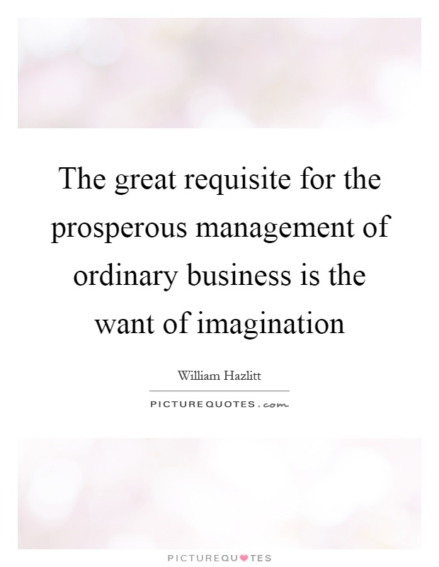 The great requisite for the prosperous management of ordinary business is the want of imagination Picture Quote #1