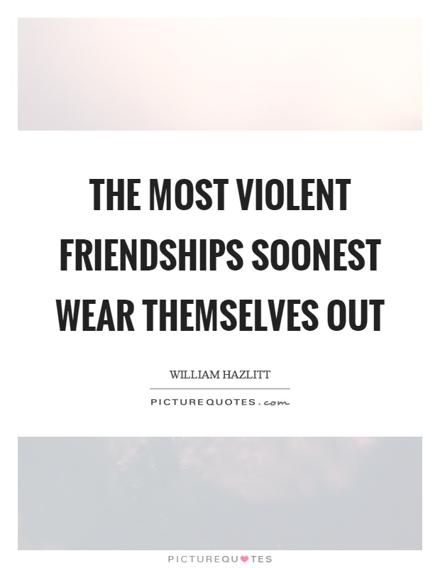The most violent friendships soonest wear themselves out Picture Quote #1
