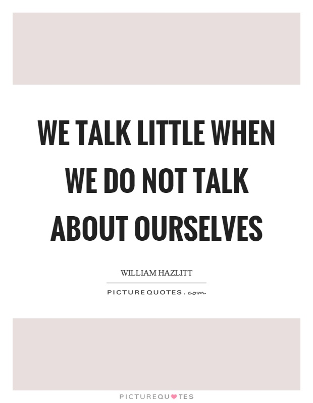 We talk little when we do not talk about ourselves Picture Quote #1