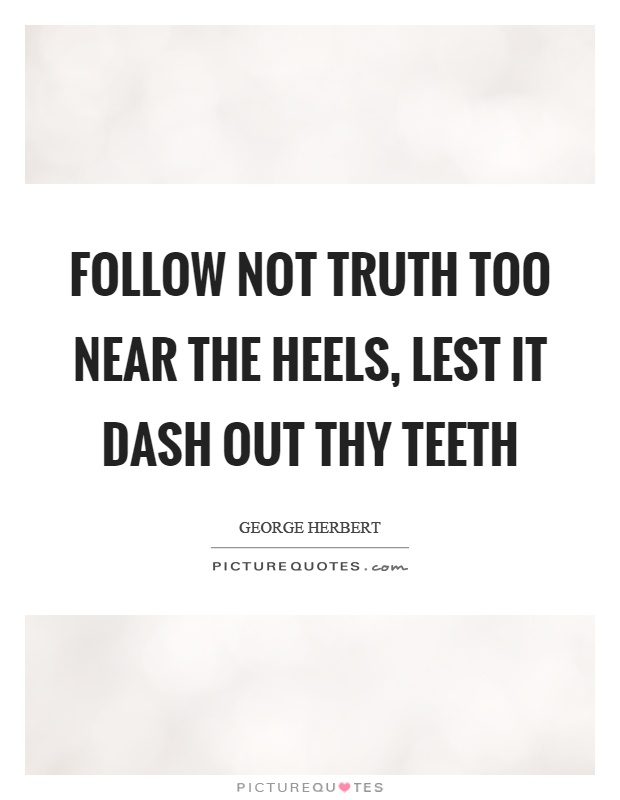 Follow not truth too near the heels, lest it dash out thy teeth Picture Quote #1