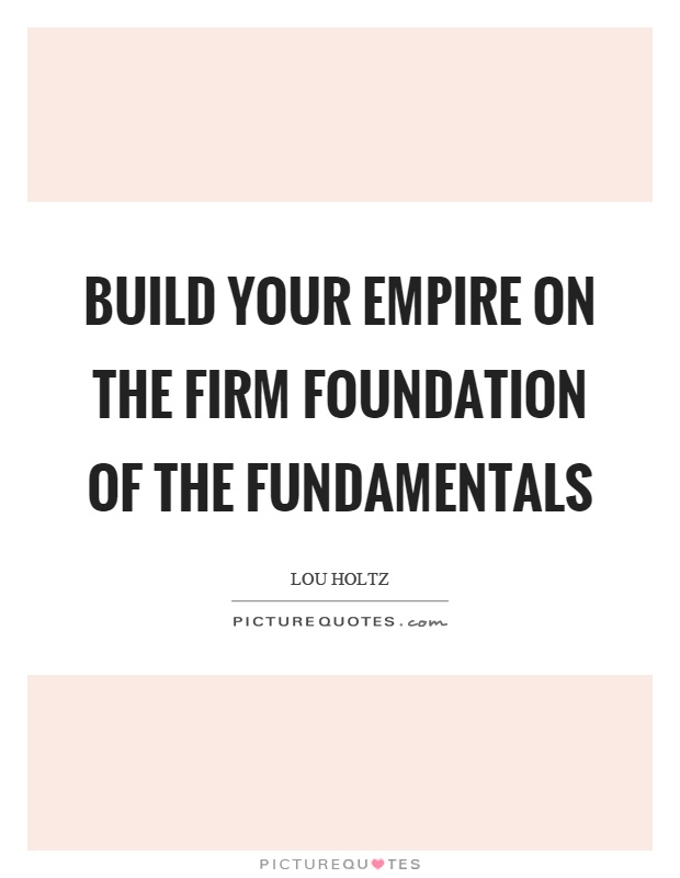 Foundation Quotes Captivating Build Your Empire On The Firm Foundation Of The Fundamentals