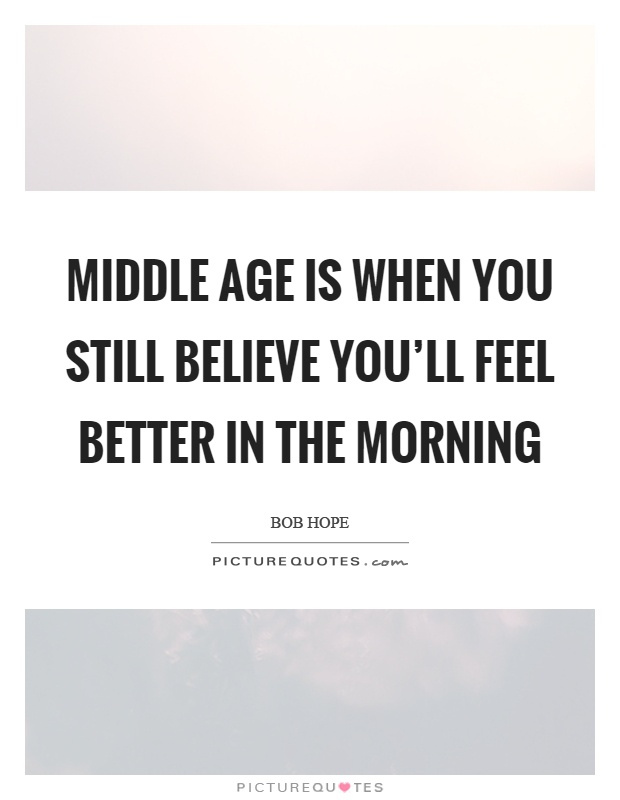 Middle age is when you still believe you'll feel better in the morning Picture Quote #1