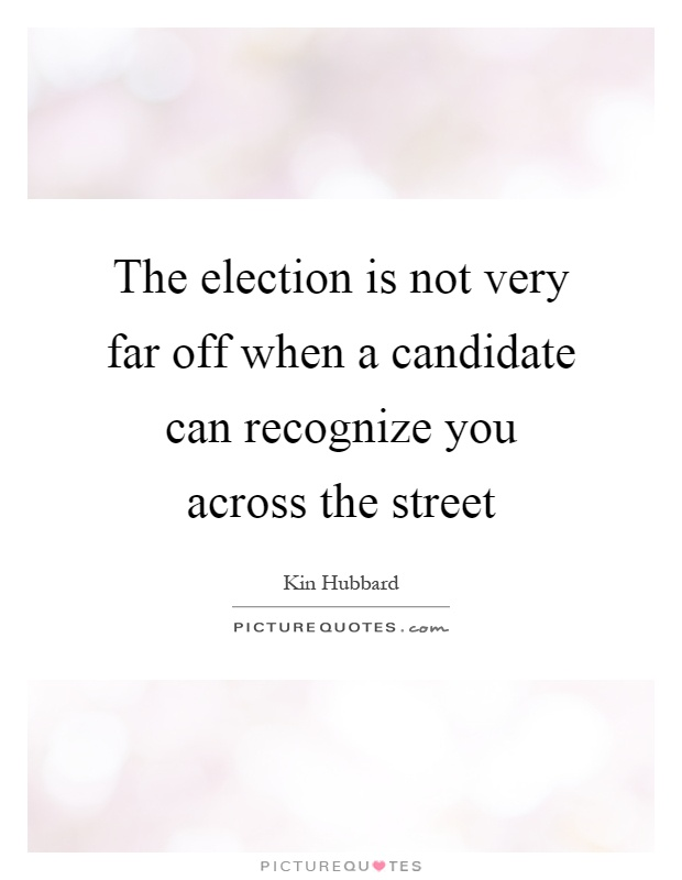 The election is not very far off when a candidate can recognize you across the street Picture Quote #1