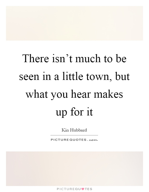 There isn't much to be seen in a little town, but what you hear makes up for it Picture Quote #1