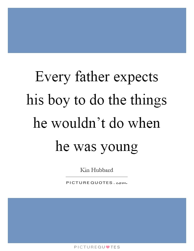 Every father expects his boy to do the things he wouldn't do when he was young Picture Quote #1