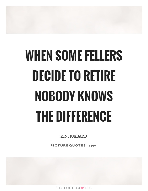 When some fellers decide to retire nobody knows the difference Picture Quote #1