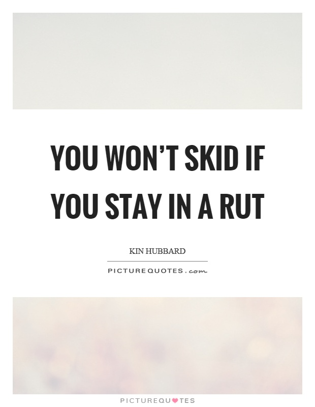 You won't skid if you stay in a rut Picture Quote #1