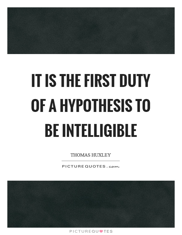 It is the first duty of a hypothesis to be intelligible Picture Quote #1