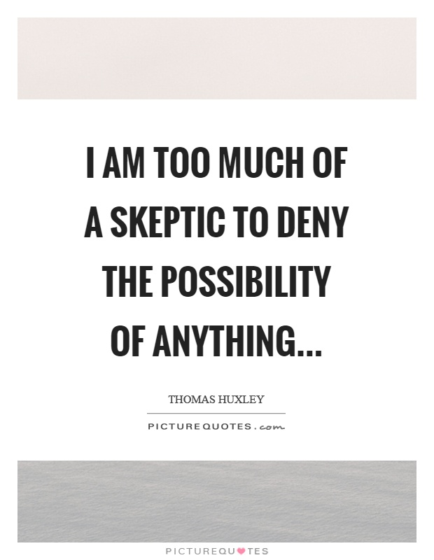 I am too much of a skeptic to deny the possibility of anything Picture Quote #1