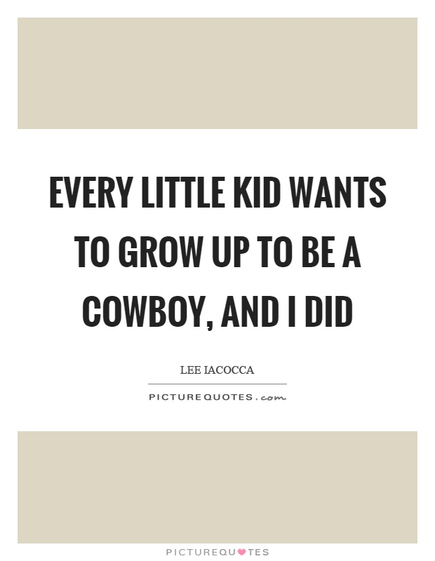 Every little kid wants to grow up to be a cowboy, and I did Picture Quote #1