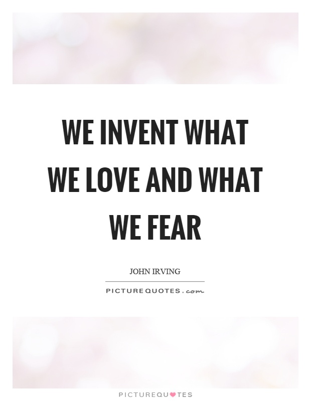 We invent what we love and what we fear Picture Quote #1