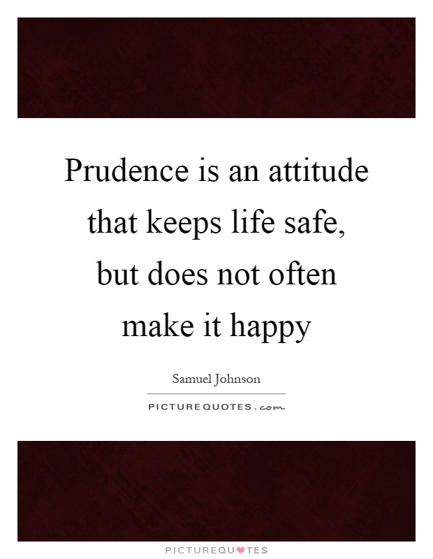 Prudence is an attitude that keeps life safe, but does not often make it happy Picture Quote #1