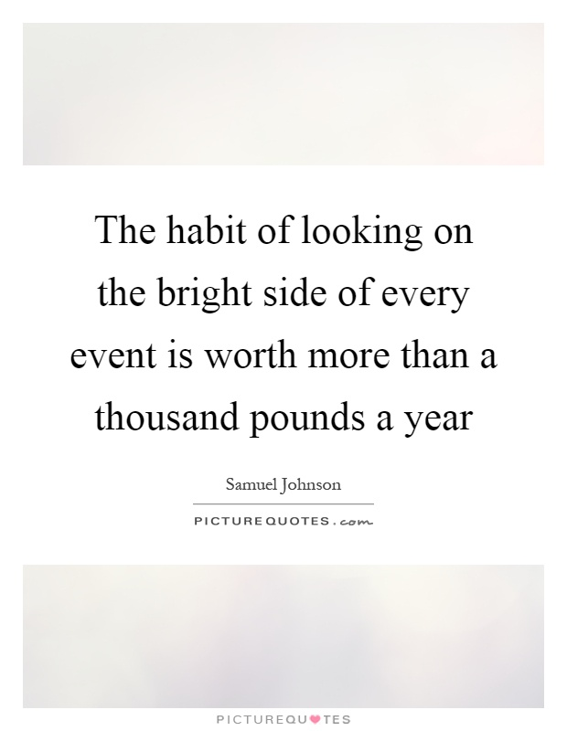 The habit of looking on the bright side of every event is worth more than a thousand pounds a year Picture Quote #1