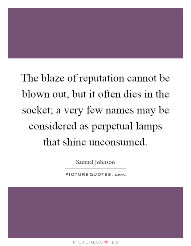 The blaze of reputation cannot be blown out, but it often dies in the socket; a very few names may be considered as perpetual lamps that shine unconsumed Picture Quote #1