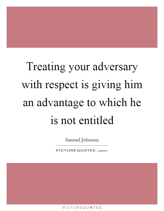 Treating your adversary with respect is giving him an advantage to which he is not entitled Picture Quote #1