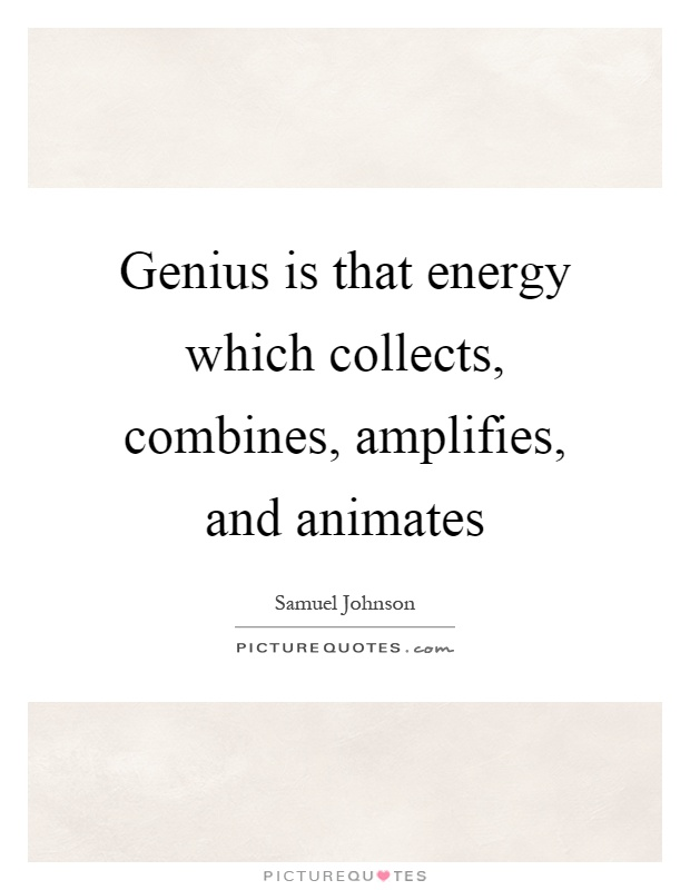 Genius is that energy which collects, combines, amplifies, and animates Picture Quote #1