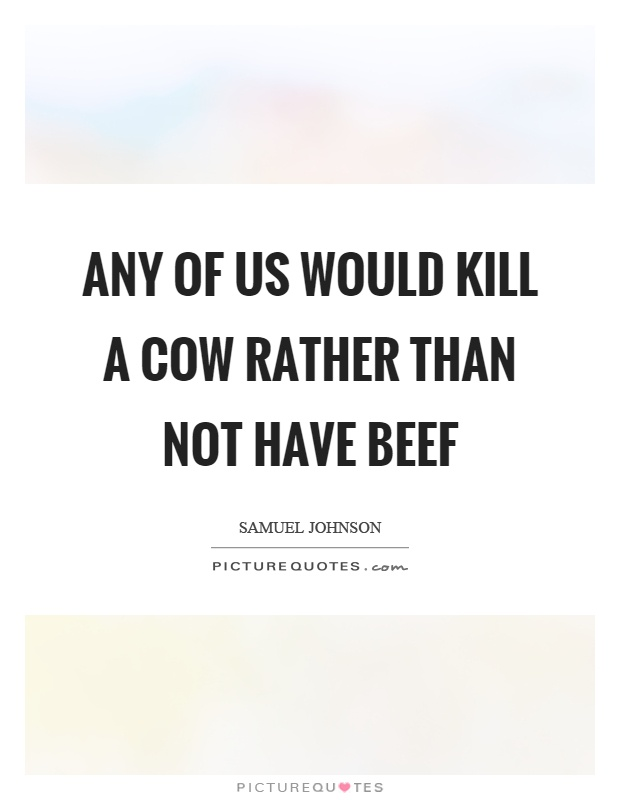 Any of us would kill a cow rather than not have beef Picture Quote #1