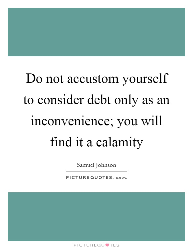 Do not accustom yourself to consider debt only as an inconvenience; you will find it a calamity Picture Quote #1
