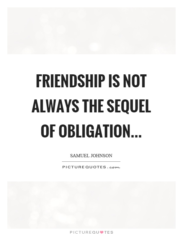 Friendship is not always the sequel of obligation Picture Quote #1