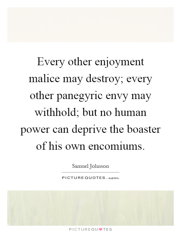 Every other enjoyment malice may destroy; every other panegyric envy may withhold; but no human power can deprive the boaster of his own encomiums Picture Quote #1