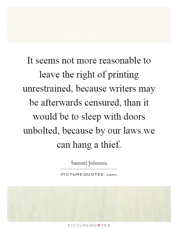 It seems not more reasonable to leave the right of printing unrestrained, because writers may be afterwards censured, than it would be to sleep with doors unbolted, because by our laws we can hang a thief Picture Quote #1