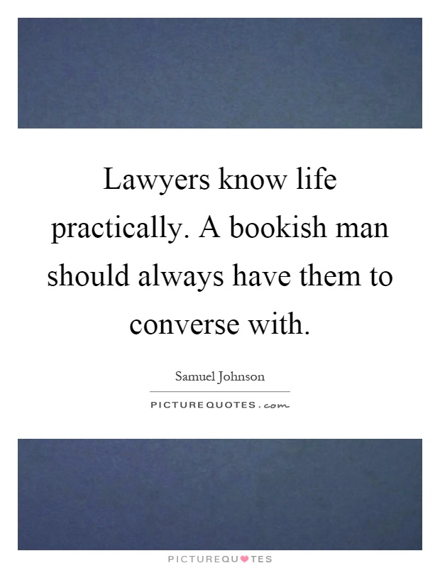 Lawyers know life practically. A bookish man should always have them to converse with Picture Quote #1