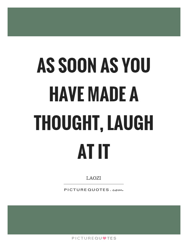 As soon as you have made a thought, laugh at it Picture Quote #1