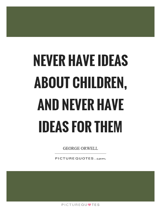 Never have ideas about children, and never have ideas for them Picture Quote #1