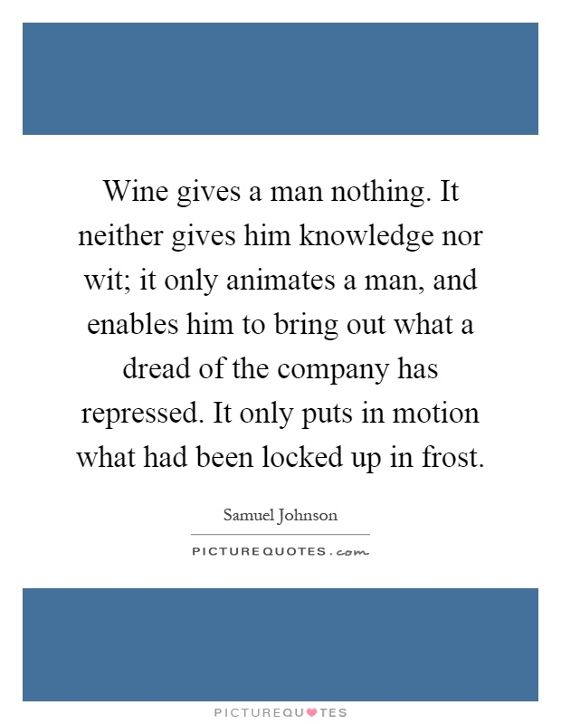 Wine gives a man nothing. It neither gives him knowledge nor wit; it only animates a man, and enables him to bring out what a dread of the company has repressed. It only puts in motion what had been locked up in frost Picture Quote #1
