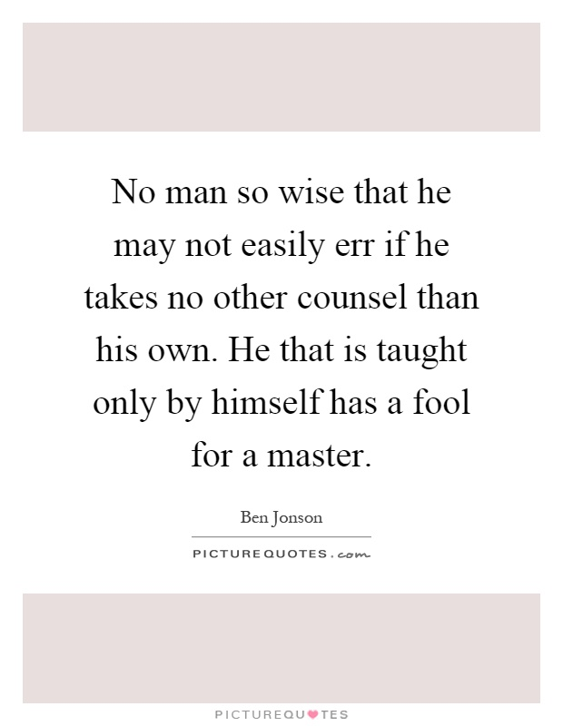 No Man So Wise That He May Not Easily Err If He Takes No