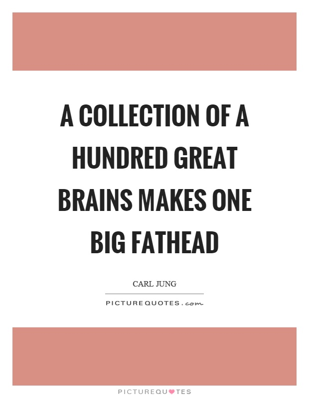 A collection of a hundred great brains makes one big fathead Picture Quote #1