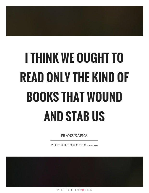 I think we ought to read only the kind of books that wound and stab us Picture Quote #1