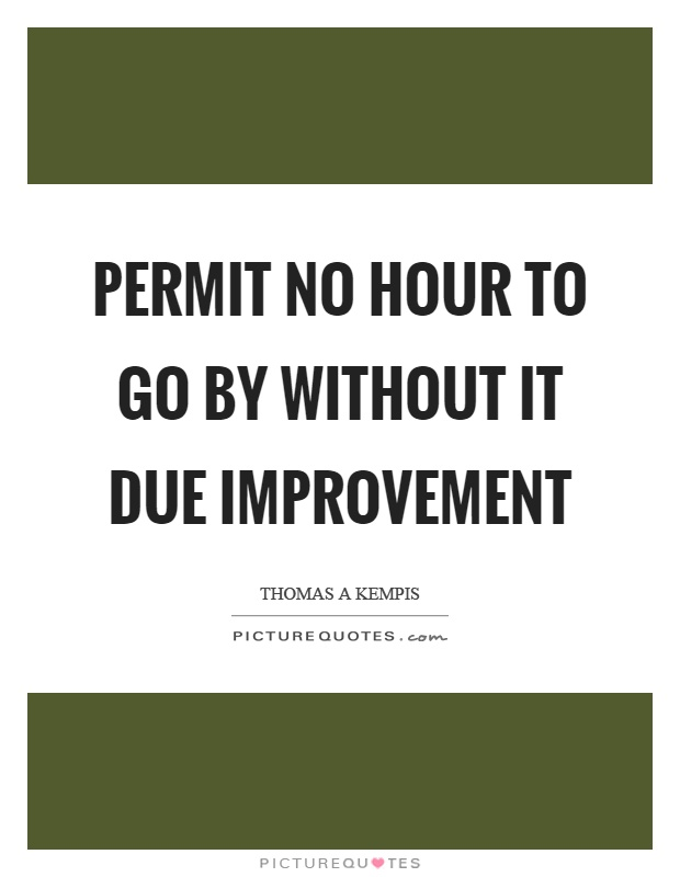 Permit no hour to go by without it due improvement Picture Quote #1