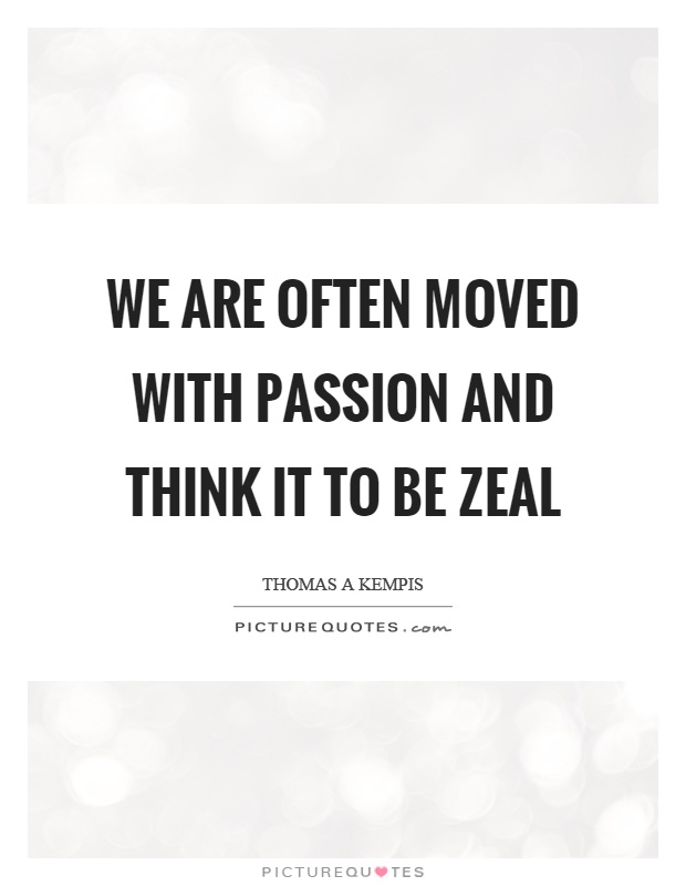 We are often moved with passion and think it to be zeal Picture Quote #1