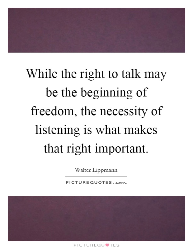 While the right to talk may be the beginning of freedom, the necessity of listening is what makes that right important Picture Quote #1