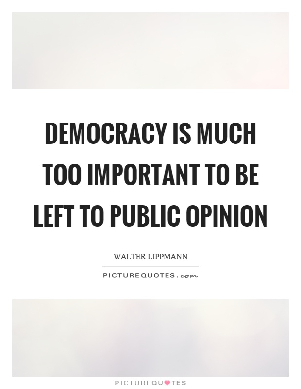 Democracy is much too important to be left to public opinion Picture Quote #1