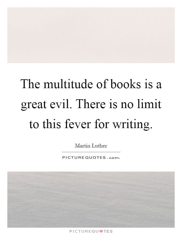 The multitude of books is a great evil. There is no limit to this fever for writing Picture Quote #1