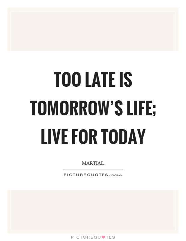 Too late is tomorrow's life; live for today Picture Quote #1